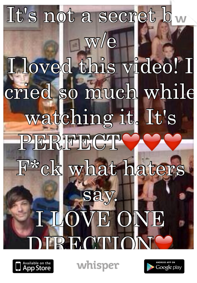 It's not a secret but w/e I loved this video! I cried so much while watching it. It's PERFECT❤️❤️❤️ F*ck what haters say. I LOVE ONE DIRECTION❤️