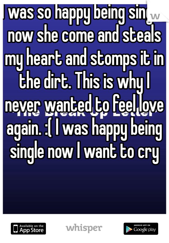I was so happy being single, now she come and steals my heart and stomps it in the dirt. This is why I never wanted to feel love again. :( I was happy being single now I want to cry