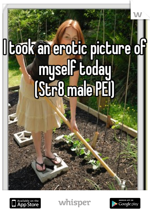 I took an erotic picture of myself today (Str8 male PEI)