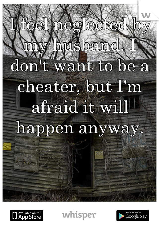 I feel neglected by my husband. I don't want to be a cheater, but I'm afraid it will happen anyway.