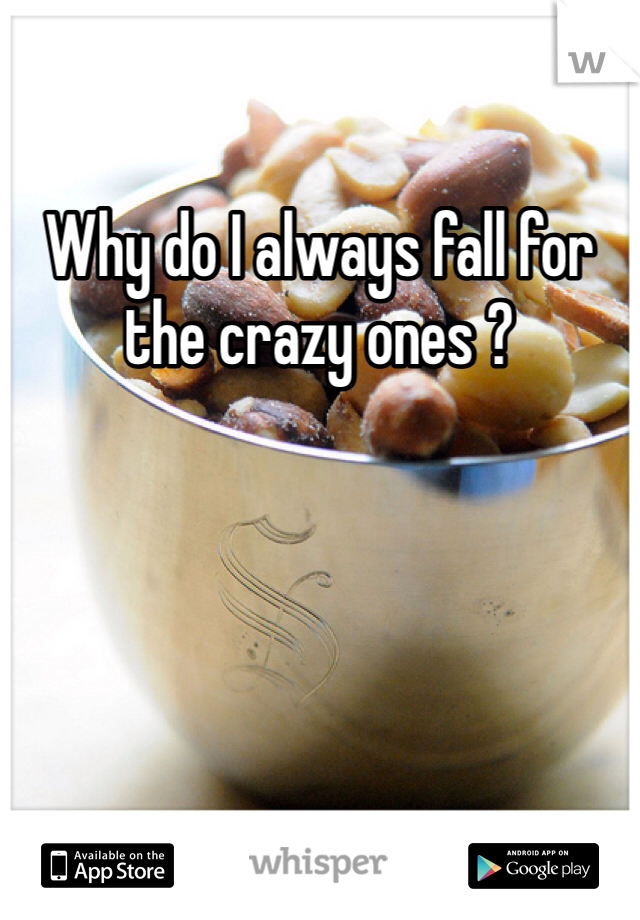 Why do I always fall for the crazy ones ?