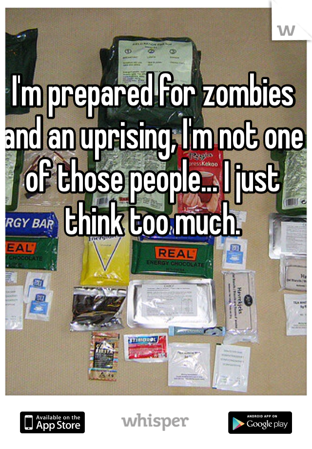 I'm prepared for zombies and an uprising, I'm not one of those people... I just think too much.