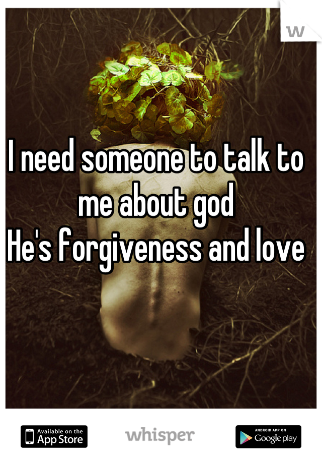 I need someone to talk to me about god He's forgiveness and love