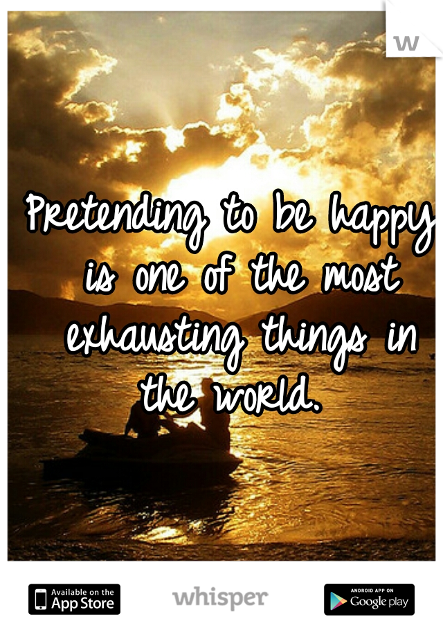 Pretending to be happy is one of the most exhausting things in the world.