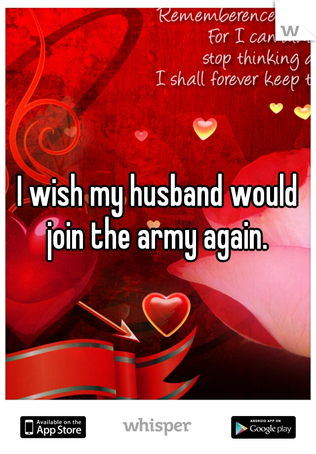 I wish my husband would join the army again.