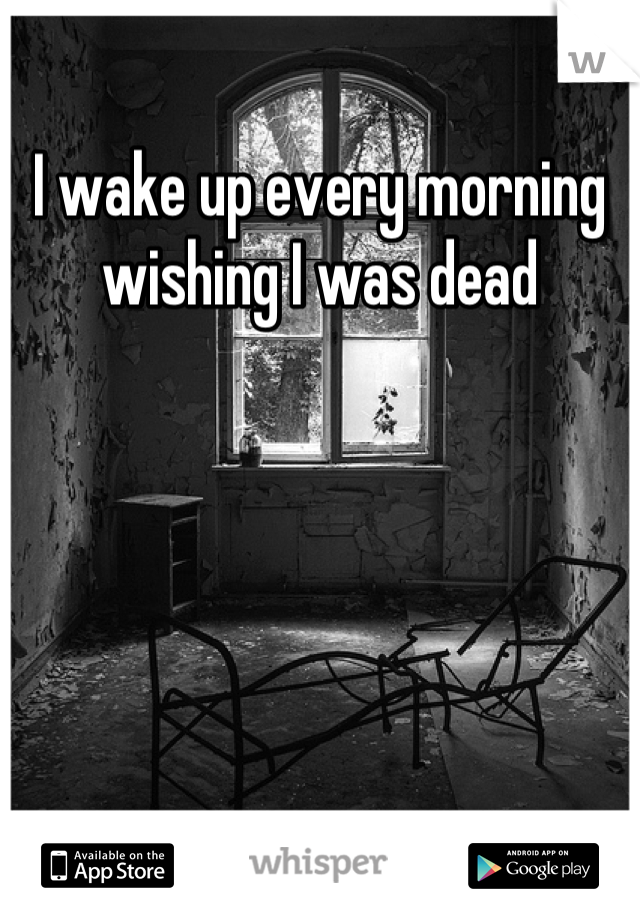 I wake up every morning wishing I was dead