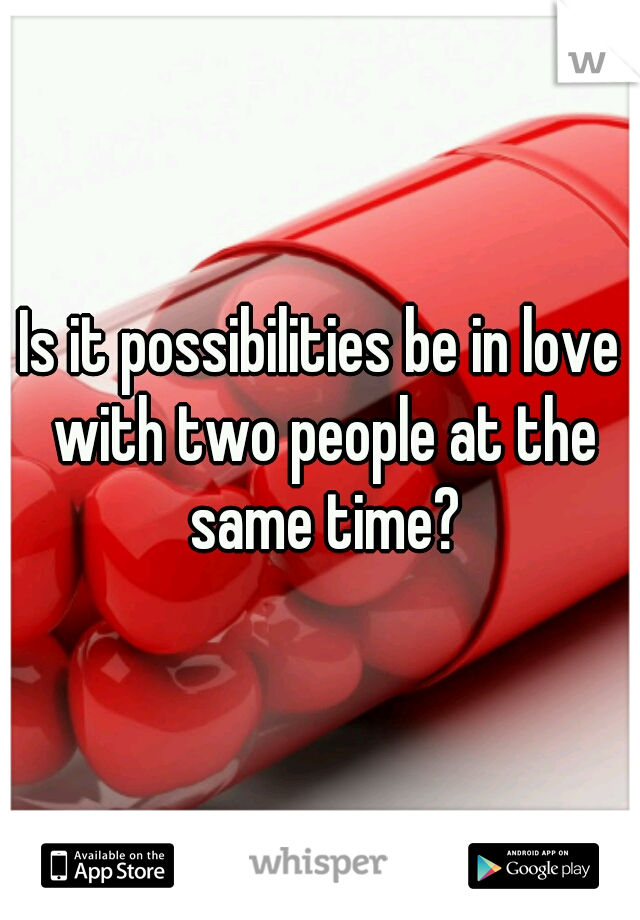Is it possibilities be in love with two people at the same time?