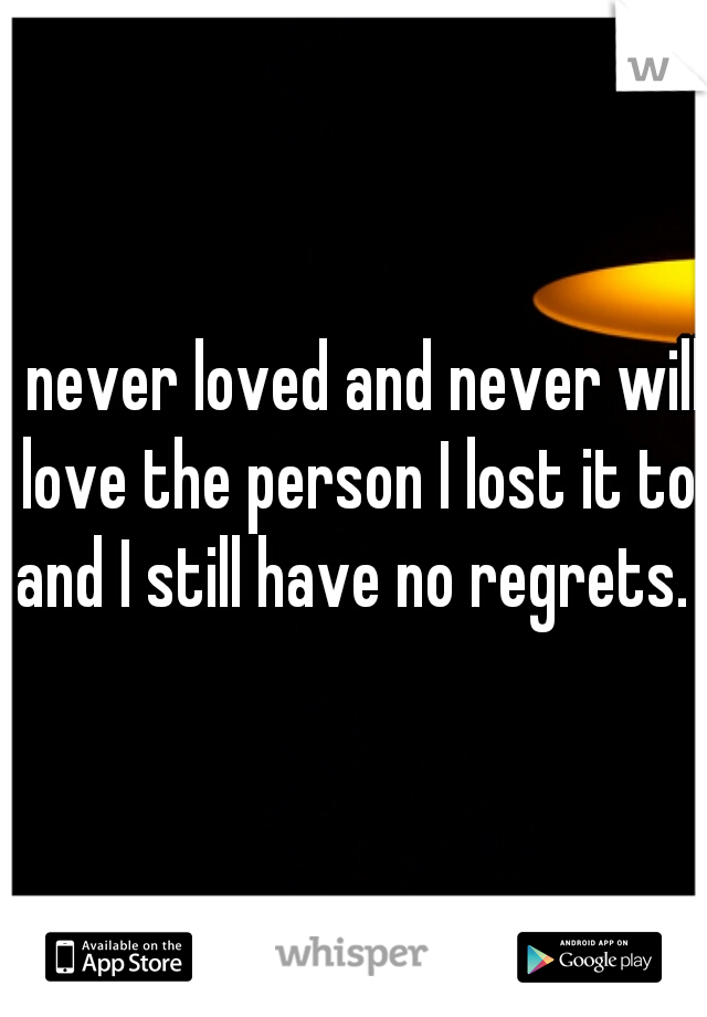 I never loved and never will love the person I lost it to and I still have no regrets.