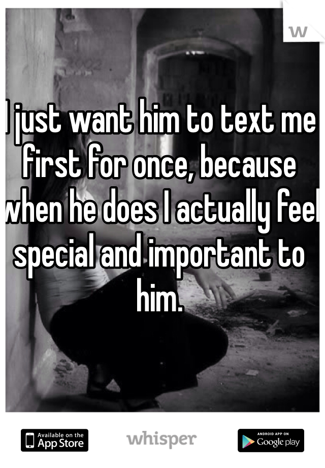 I just want him to text me first for once, because when he does I actually feel special and important to him.