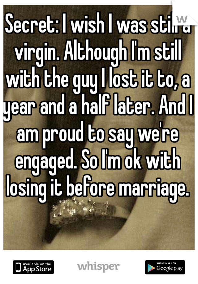 Secret: I wish I was still a virgin. Although I'm still with the guy I lost it to, a year and a half later. And I am proud to say we're engaged. So I'm ok with losing it before marriage.