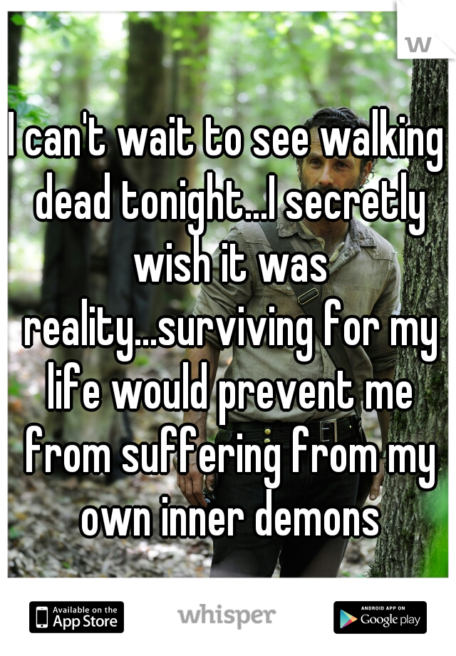 I can't wait to see walking dead tonight...I secretly wish it was reality...surviving for my life would prevent me from suffering from my own inner demons