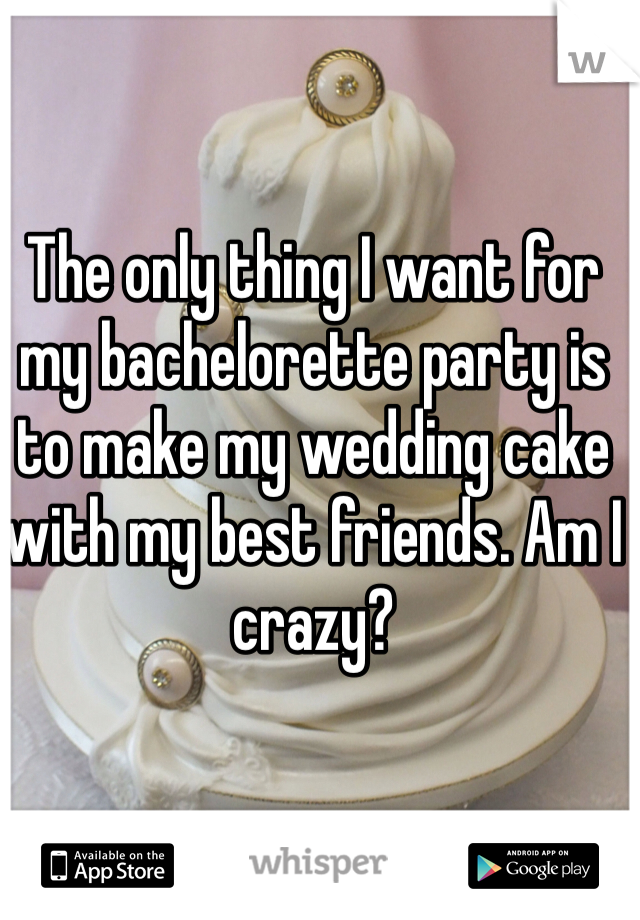 The only thing I want for my bachelorette party is to make my wedding cake with my best friends. Am I crazy?