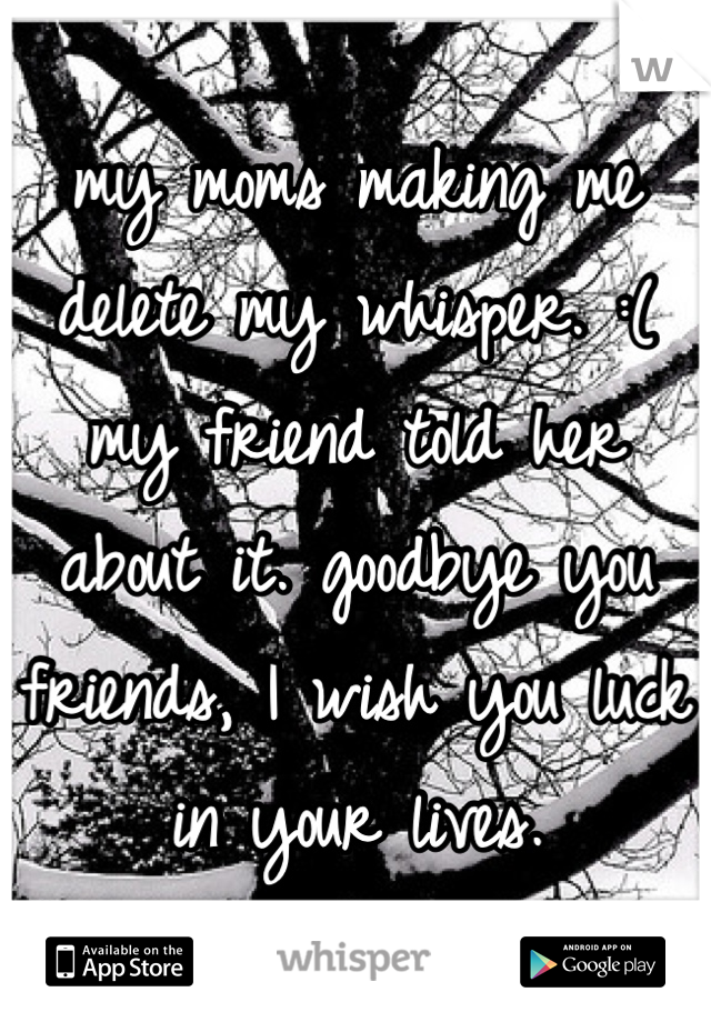 my moms making me delete my whisper. :( my friend told her about it. goodbye you friends, I wish you luck in your lives.
