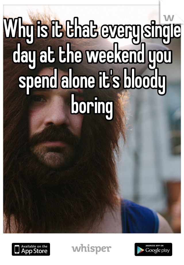 Why is it that every single day at the weekend you spend alone it's bloody boring