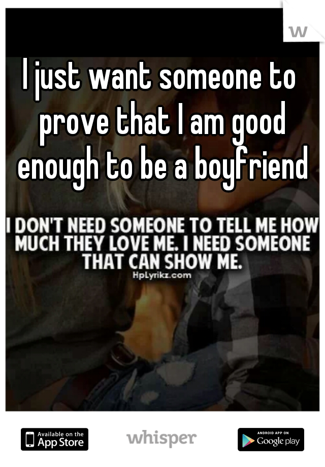 I just want someone to prove that I am good enough to be a boyfriend