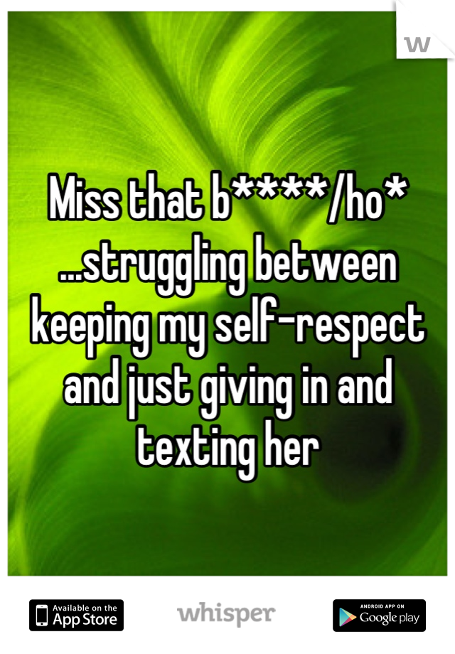 Miss that b****/ho* ...struggling between keeping my self-respect and just giving in and texting her