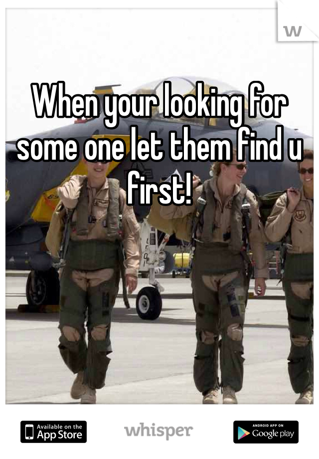 When your looking for some one let them find u first!