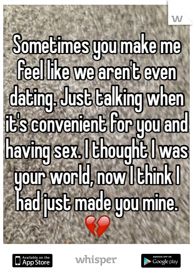 Sometimes you make me feel like we aren't even dating. Just talking when it's convenient for you and having sex. I thought I was your world, now I think I had just made you mine. 💔