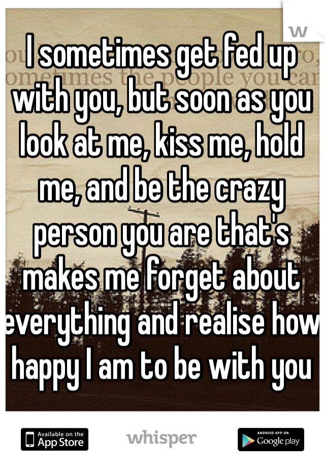I sometimes get fed up with you, but soon as you look at me, kiss me, hold me, and be the crazy person you are that's makes me forget about everything and realise how happy I am to be with you