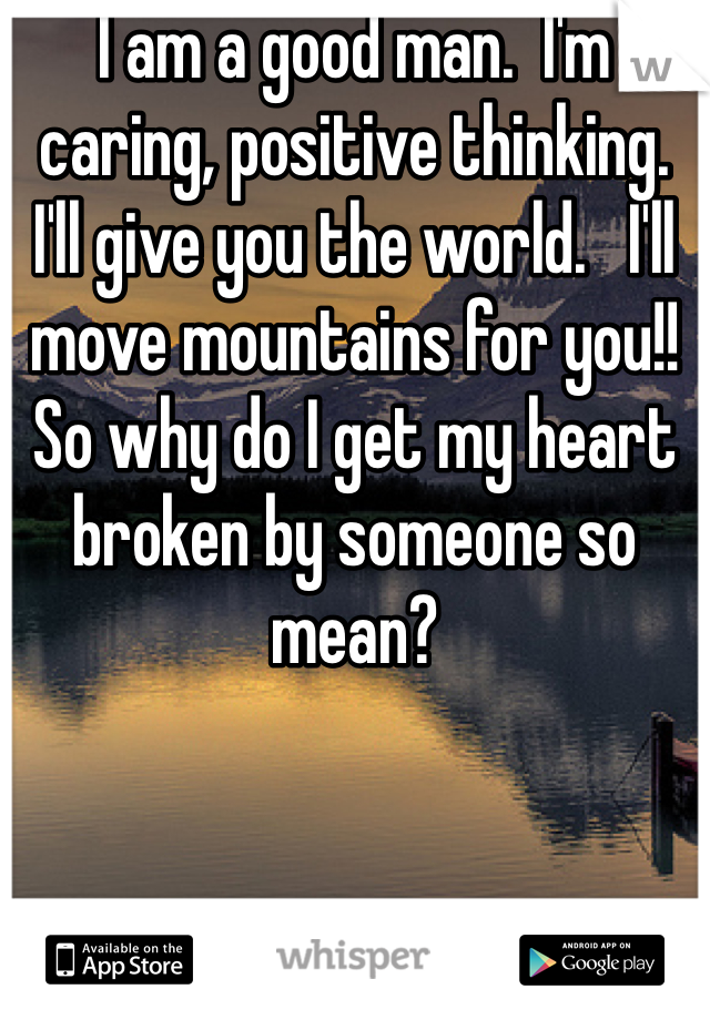 I am a good man.  I'm caring, positive thinking.  I'll give you the world.   I'll move mountains for you!! So why do I get my heart broken by someone so mean?