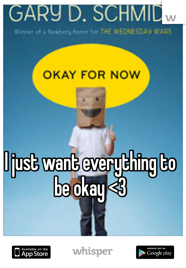 I just want everything to be okay <3