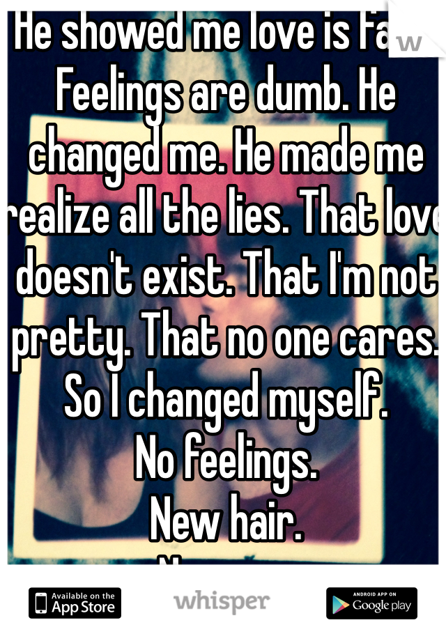 He showed me love is fake. Feelings are dumb. He changed me. He made me realize all the lies. That love doesn't exist. That I'm not pretty. That no one cares. So I changed myself.  No feelings.  New hair.  New me.