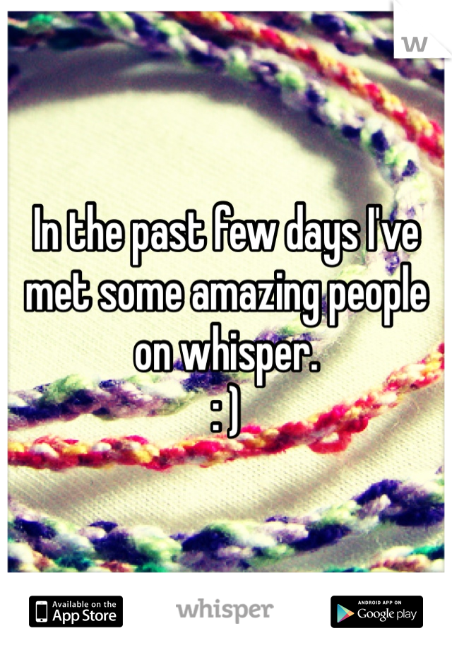 In the past few days I've met some amazing people on whisper. : )
