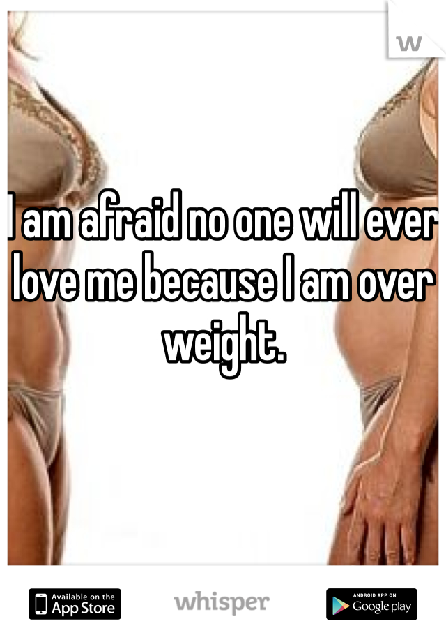 I am afraid no one will ever love me because I am over weight.