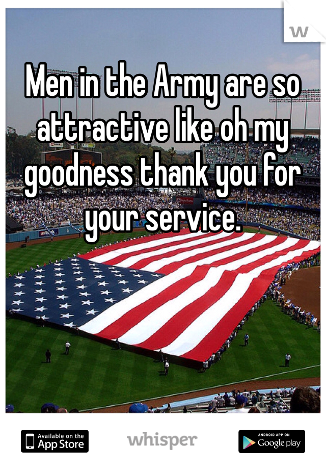 Men in the Army are so attractive like oh my goodness thank you for your service.