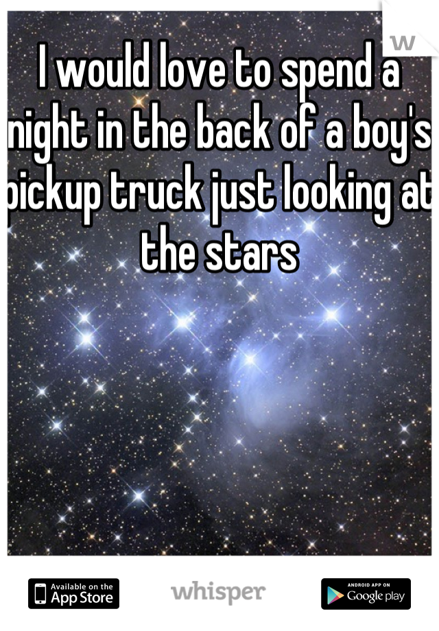 I would love to spend a night in the back of a boy's pickup truck just looking at the stars