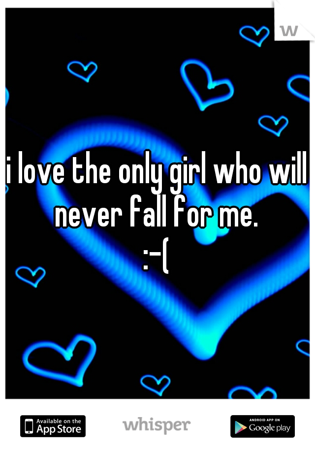 i love the only girl who will never fall for me. :-(