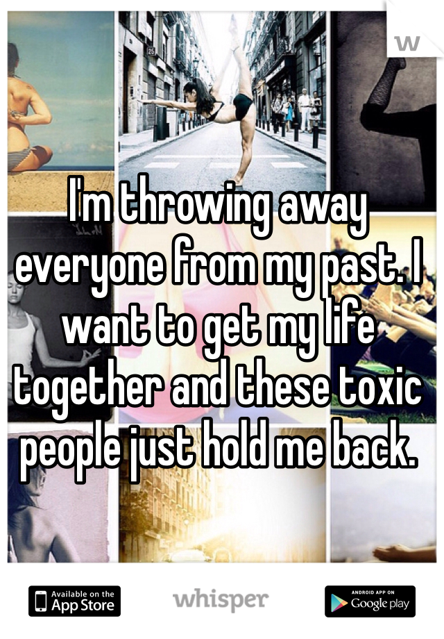 I'm throwing away everyone from my past. I want to get my life together and these toxic people just hold me back.