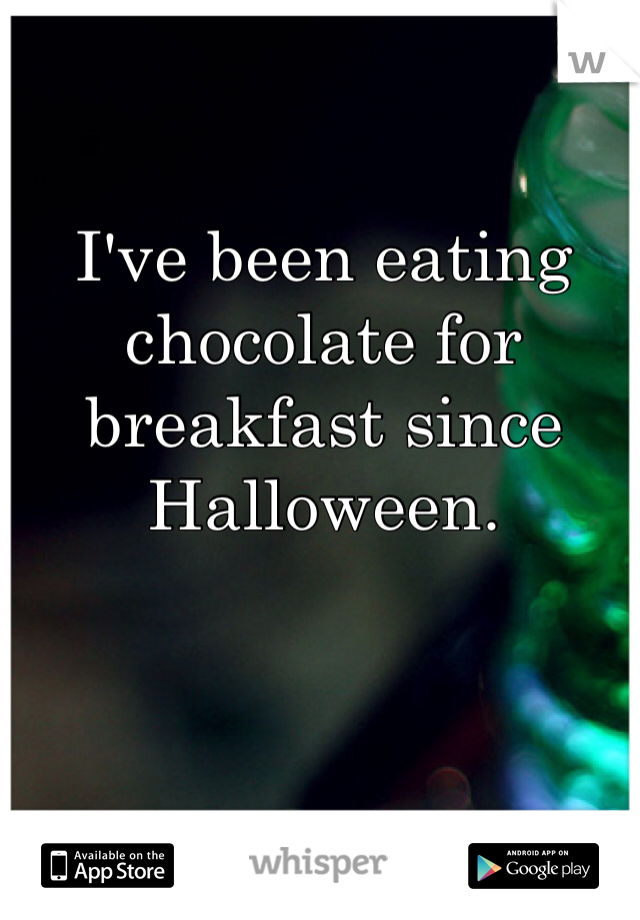 I've been eating chocolate for breakfast since Halloween.