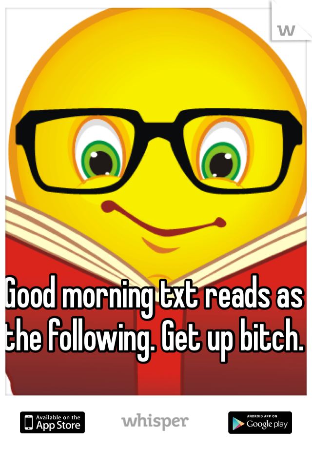 Good morning txt reads as the following. Get up bitch.