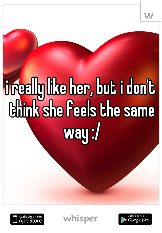 i really like her, but i don't think she feels the same way :/