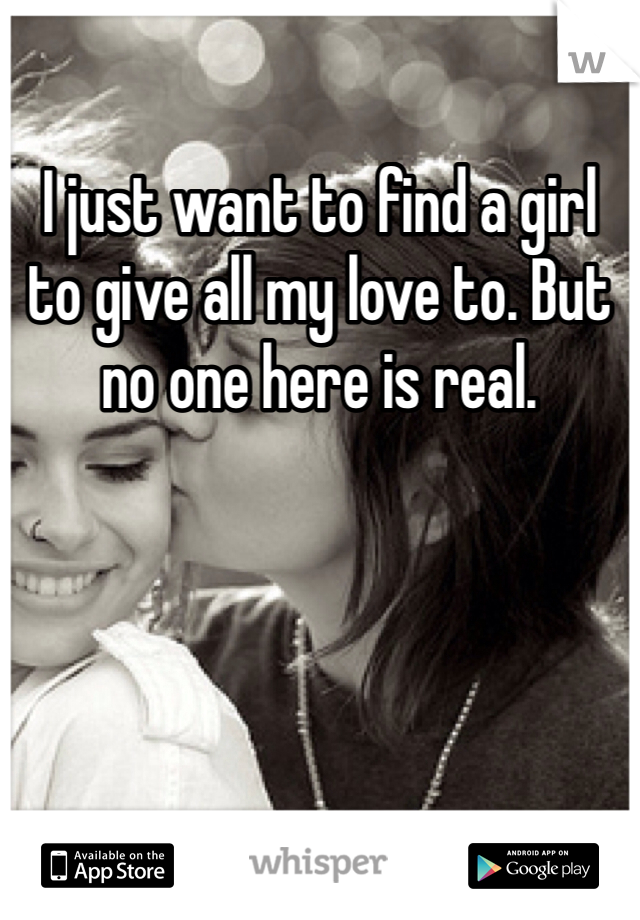 I just want to find a girl to give all my love to. But no one here is real.