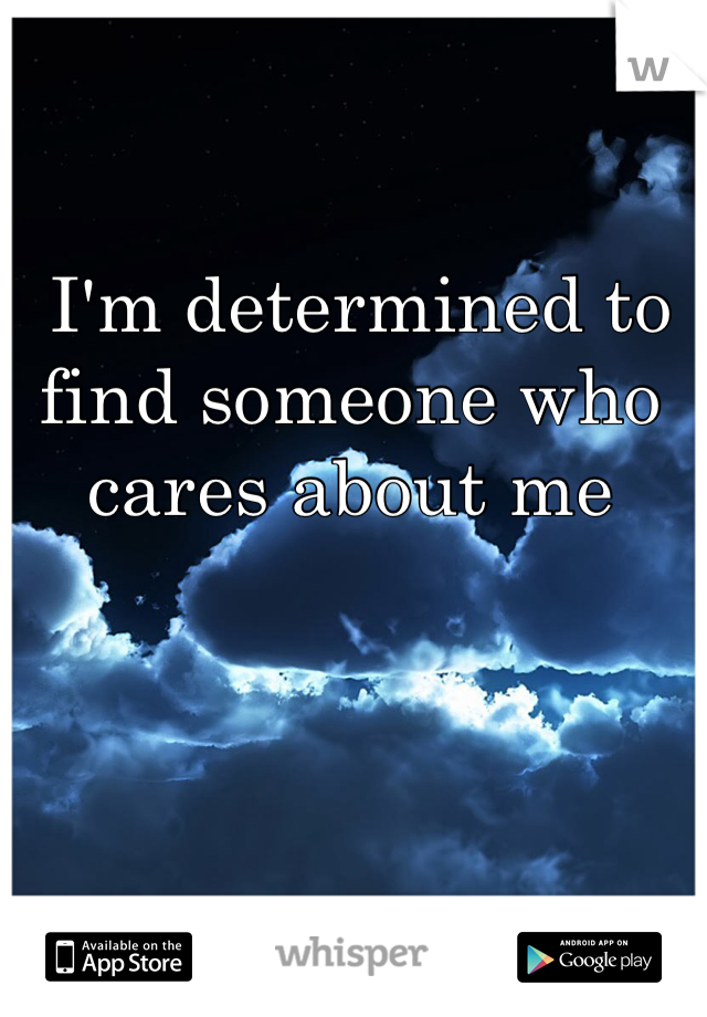 I'm determined to find someone who cares about me