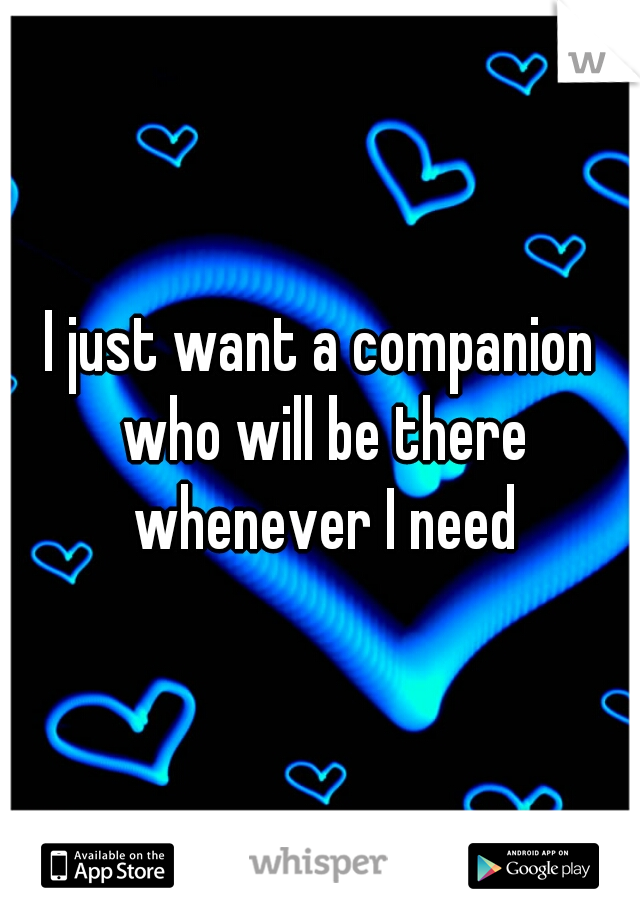 I just want a companion who will be there whenever I need