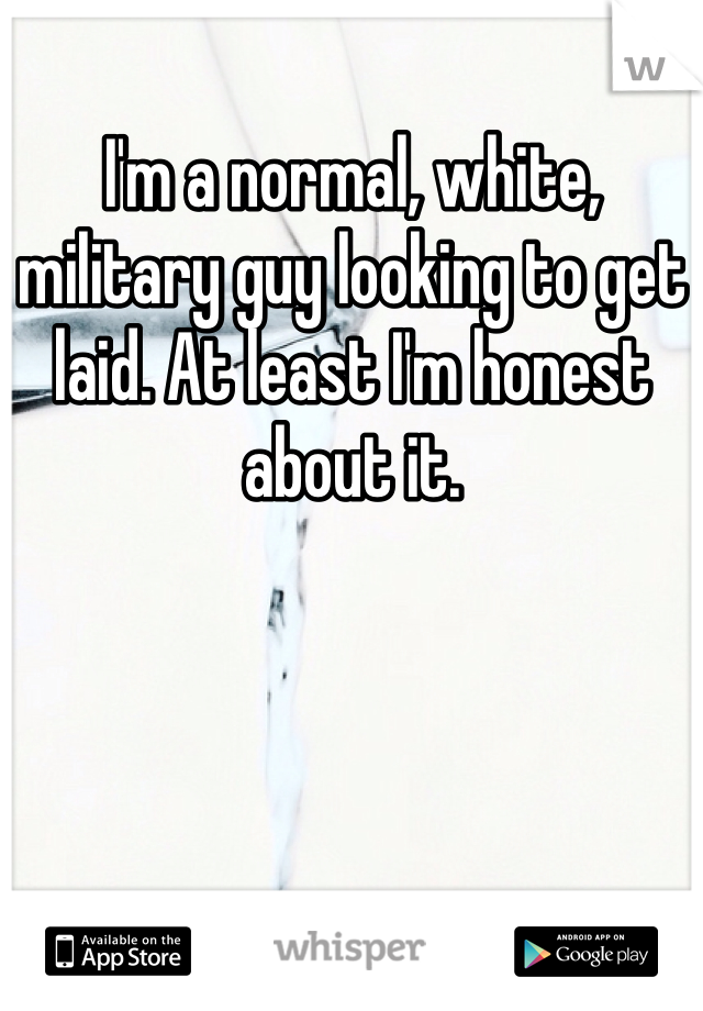 I'm a normal, white, military guy looking to get laid. At least I'm honest about it.