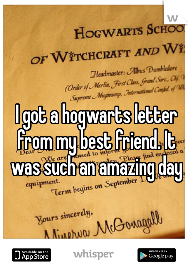I got a hogwarts letter from my best friend. It was such an amazing day