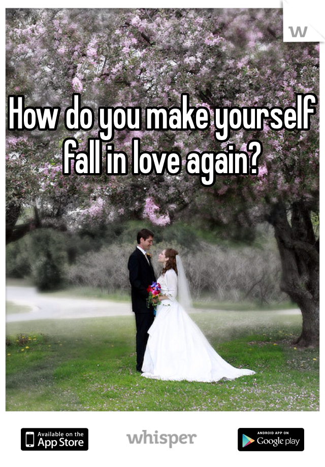 How do you make yourself fall in love again?