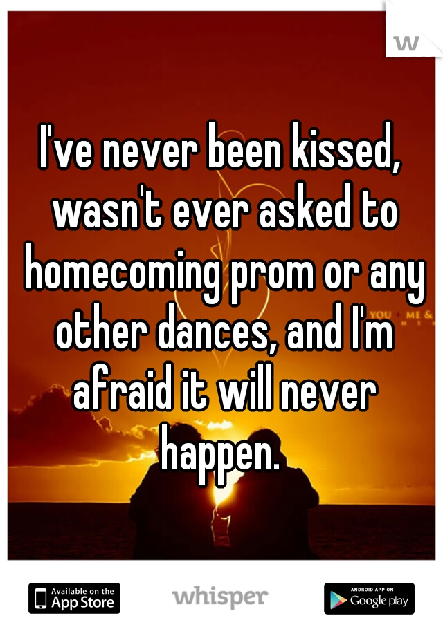 I've never been kissed, wasn't ever asked to homecoming prom or any other dances, and I'm afraid it will never happen.