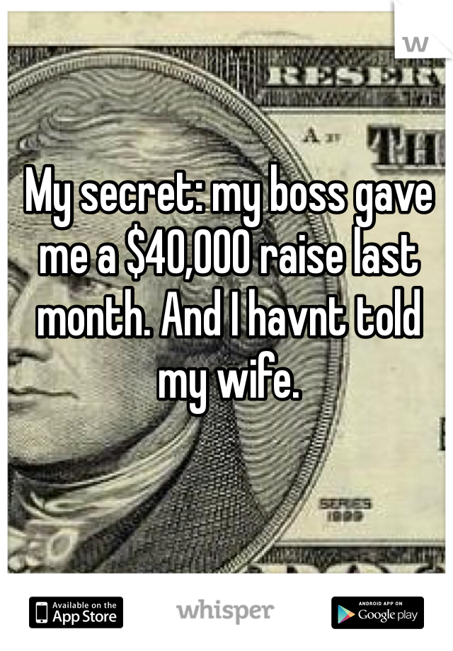 My secret: my boss gave me a $40,000 raise last month. And I havnt told my wife.