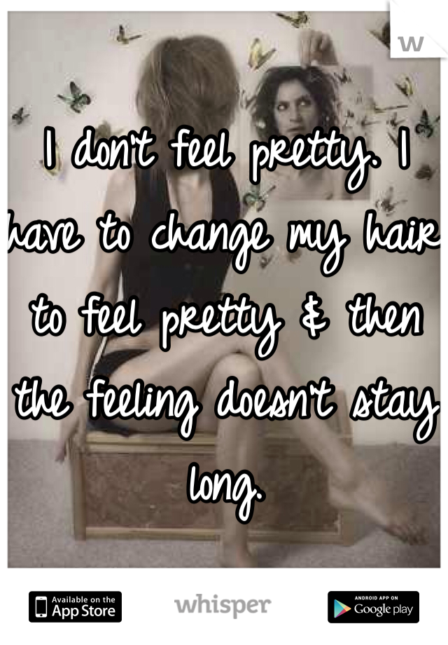 I don't feel pretty. I have to change my hair to feel pretty & then the feeling doesn't stay long.