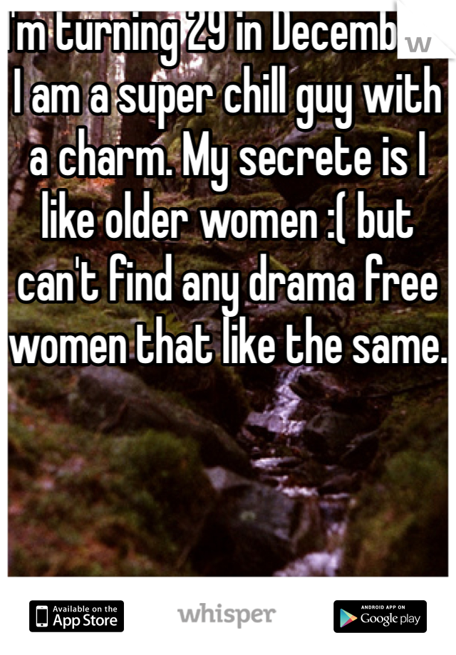 I'm turning 29 in December, I am a super chill guy with a charm. My secrete is I like older women :( but can't find any drama free women that like the same.