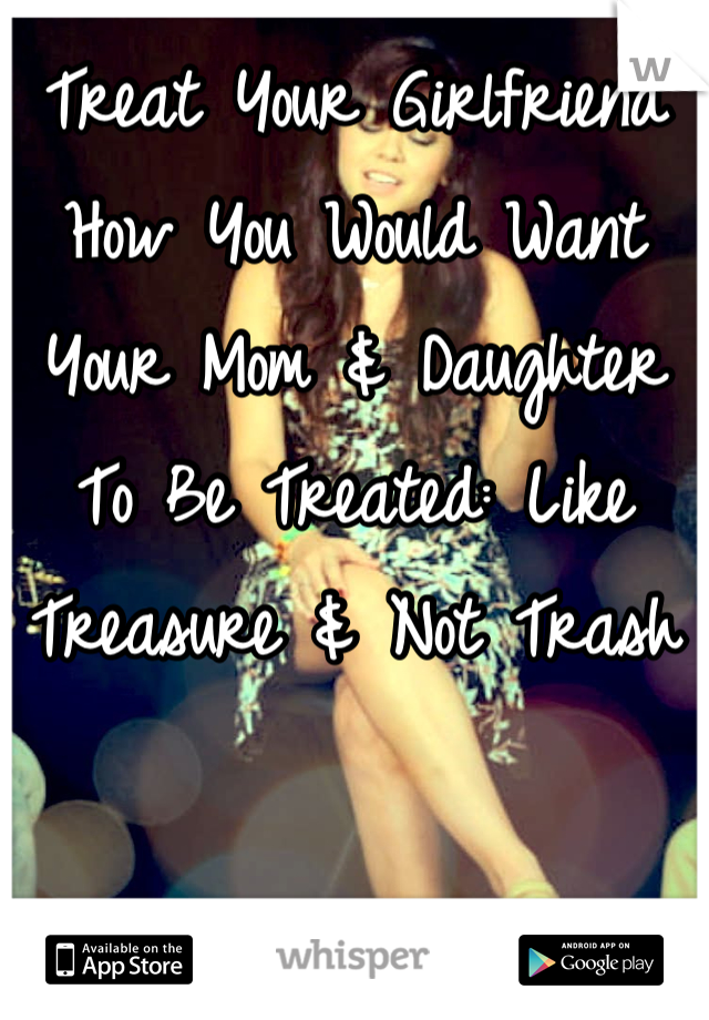 Treat Your Girlfriend How You Would Want Your Mom & Daughter To Be Treated: Like Treasure & Not Trash