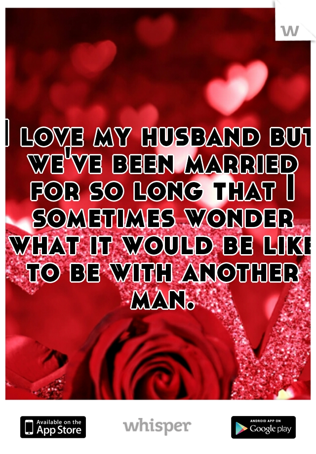 I love my husband but we've been married for so long that I sometimes wonder what it would be like to be with another man.