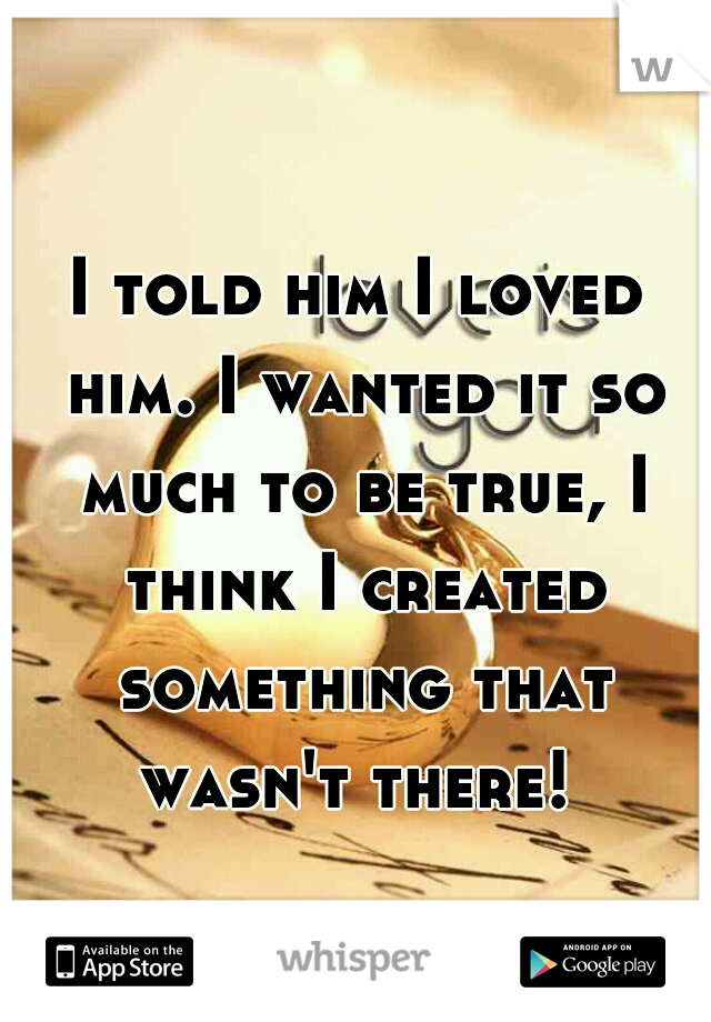 I told him I loved him. I wanted it so much to be true, I think I created something that wasn't there!