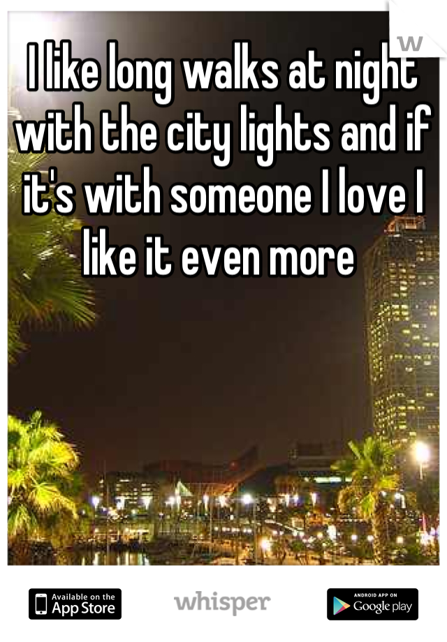 I like long walks at night with the city lights and if it's with someone I love I like it even more