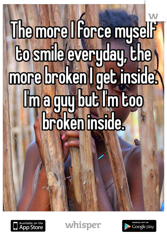 The more I force myself to smile everyday, the more broken I get inside. I'm a guy but I'm too broken inside.